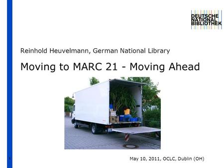 1 Moving to MARC 21 - Moving Ahead Reinhold Heuvelmann, German National Library May 10, 2011, OCLC, Dublin (OH)