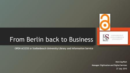 From Berlin back to Business OPEN Stellenbosch University Library and Information Service Mimi Seyffert Manager: Digitisation and Digital Services.
