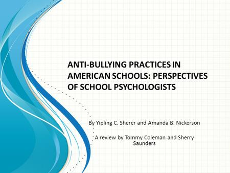 By Yipling C. Sherer and Amanda B. Nickerson A review by Tommy Coleman and Sherry Saunders ANTI-BULLYING PRACTICES IN AMERICAN SCHOOLS: PERSPECTIVES OF.