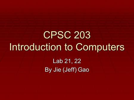 CPSC 203 Introduction to Computers Lab 21, 22 By Jie (Jeff) Gao.