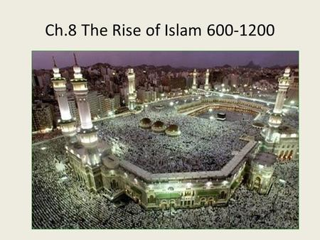 Ch.8 The Rise of Islam 600-1200. Ka'ba in Mecca go Main IdeaDetailsNotemaking Origins Technology Arabs of 600 CE lived exclusively in the Arabian peninsula.