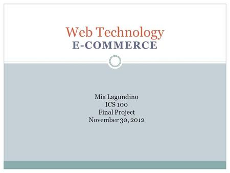 E-COMMERCE Web Technology Mia Lagundino ICS 100 Final Project November 30, 2012.