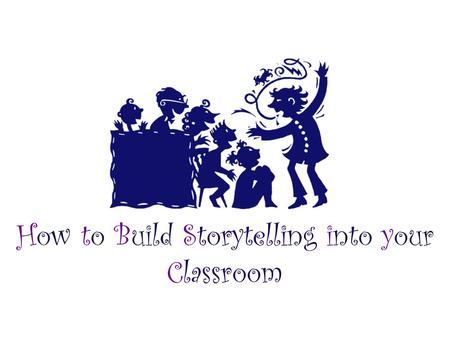How to Build Storytelling into your Classroom. What's the Big Deal About Telling?