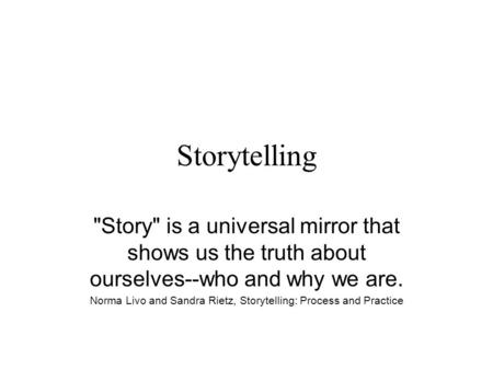 Storytelling Story is a universal mirror that shows us the truth about ourselves--who and why we are. Norma Livo and Sandra Rietz, Storytelling: Process.