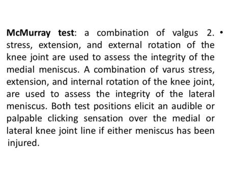 2.McMurray test: a combination of valgus stress, extension, and external rotation of the knee joint are used to assess the integrity of the medial meniscus.