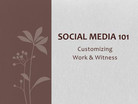 Customizing Work & Witness SOCIAL MEDIA 101. What is Social Media? Forms of electronic communication through which users create online communities to.