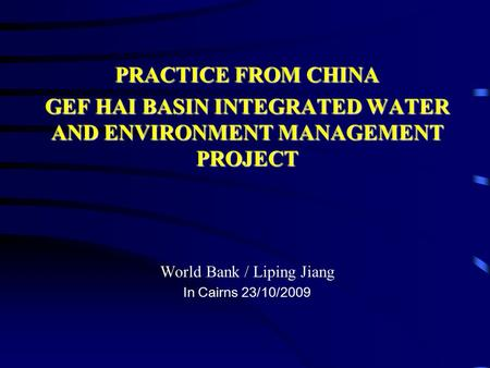 PRACTICE FROM CHINA GEF HAI BASIN INTEGRATED WATER AND ENVIRONMENT MANAGEMENT PROJECT World Bank / Liping Jiang In Cairns 23/10/2009.