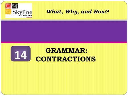GRAMMAR: CONTRACTIONS What, Why, and How? 14. Contractions What are they? Apostrophes can show possession (the girl's hamster is strange), and also can.