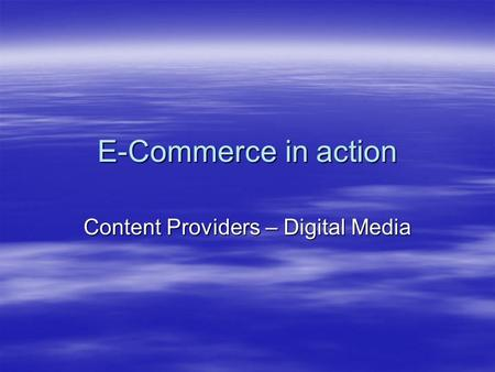 E-Commerce in action Content Providers – Digital Media.