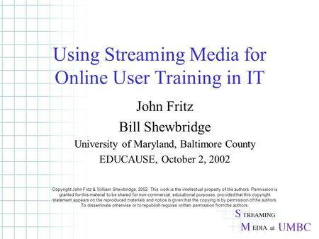 Using Streaming Media for Online User Training in IT John Fritz Bill Shewbridge University of Maryland, Baltimore County EDUCAUSE, October 2, 2002 Copyright.