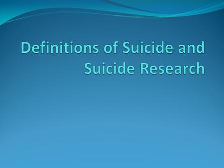 What is suicide? Definitions Suicidal ideation Suicidal thoughts May be passing or serious, may or may not be accompanied by intent Suicide attempt self-influcted,