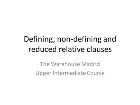 Defining, non-defining and reduced relative clauses The Warehouse Madrid Upper Intermediate Course.