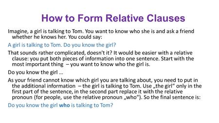 How to Form Relative Clauses Imagine, a girl is talking to Tom. You want to know who she is and ask a friend whether he knows her. You could say: A girl.