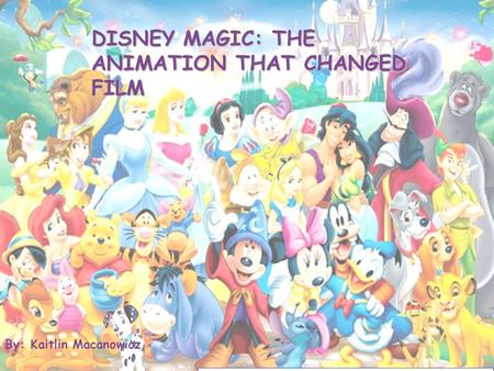 DISNEY MAGIC: THE ANIMATION THAT CHANGED FILM By: Kaitlin Macanowicz.