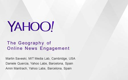 The Geography of Online News Engagement Martin Saveski, MIT Media Lab, Cambridge, USA Daniele Quercia, Yahoo Labs, Barcelona, Spain Amin Mantrach, Yahoo.