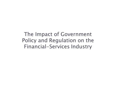 The Impact of Government Policy and Regulation on the Financial-Services Industry.