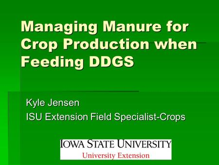 Managing Manure for Crop Production when Feeding DDGS Kyle Jensen ISU Extension Field Specialist-Crops.