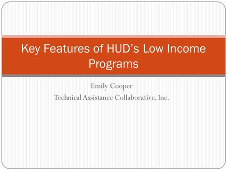 Emily Cooper Technical Assistance Collaborative, Inc. Key Features of HUD's Low Income Programs.