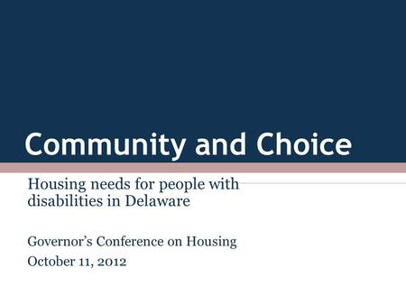 Community and Choice Housing needs for people with disabilities in Delaware Governor's Conference on Housing October 11, 2012.