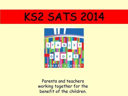 KS2 SATS 2014 Parents and teachers working together for the benefit of the children.