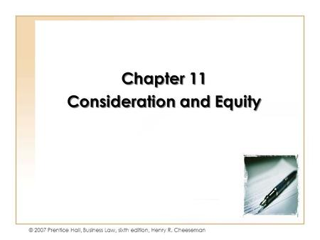 11 - 1 © 2007 Prentice Hall, Business Law, sixth edition, Henry R. Cheeseman Chapter 11 Consideration and Equity Chapter 11 Consideration and Equity.