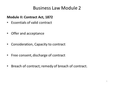 Business Law Module 2 Module II: Contract Act, 1872 Essentials of valid contract Offer and acceptance Consideration, Capacity to contract Free consent,