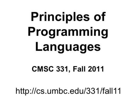 Principles of Programming Languages CMSC 331, Fall 2011