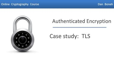 Dan Boneh Authenticated Encryption Case study: TLS Online Cryptography Course Dan Boneh.