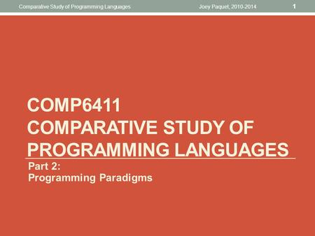 Joey Paquet, 2010-2014 1 Comparative Study <strong>of</strong> <strong>Programming</strong> Languages COMP6411 COMPARATIVE STUDY <strong>OF</strong> <strong>PROGRAMMING</strong> LANGUAGES Part 2: <strong>Programming</strong> Paradigms.