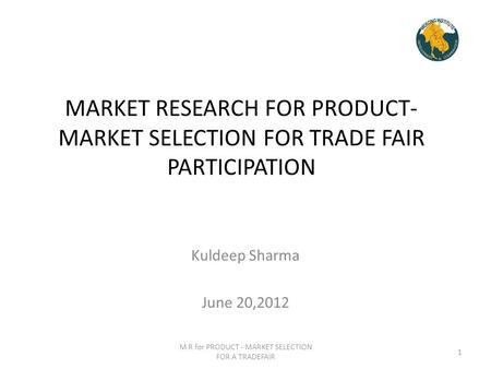 MARKET RESEARCH FOR PRODUCT- MARKET SELECTION FOR TRADE FAIR PARTICIPATION Kuldeep Sharma June 20,2012 M R for PRODUCT - MARKET SELECTION FOR A TRADEFAIR.