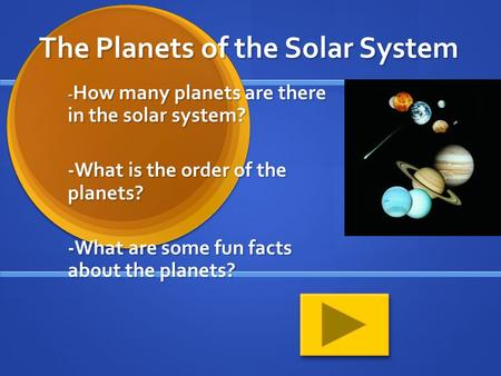 The Planets of the Solar System - How many planets are there in the solar system? -What is the order of the planets? -What are some fun facts about the.