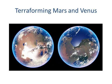 Terraforming Mars and Venus. Reasons to Terraform Henceforth I spread confident wings to space I fear no barrier of crystal or of glass; I cleave the.