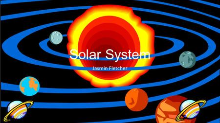 Solar System Jasmin Fletcher Grade Level 5. The solar system includes the sun and all celestial bodies that orbit the sun. Each planet in the solar system.