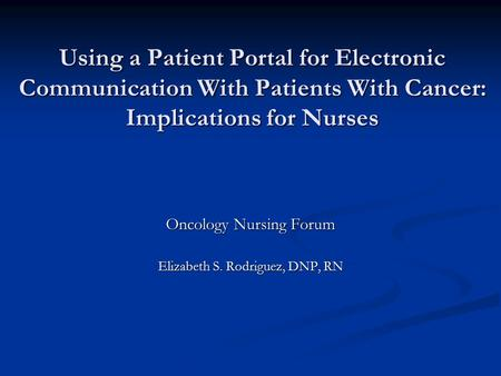 Using a Patient Portal for Electronic Communication With Patients With Cancer: Implications for Nurses Oncology Nursing Forum Elizabeth S. Rodriguez, DNP,