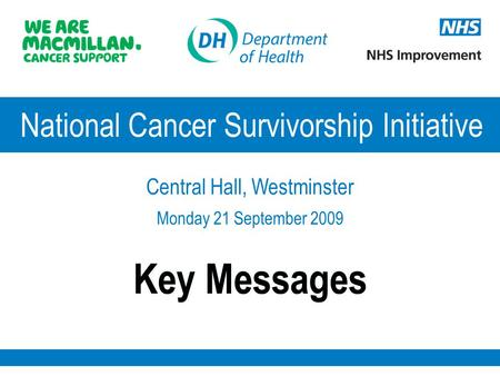 Key Messages National Cancer Survivorship Initiative Central Hall, Westminster Monday 21 September 2009.