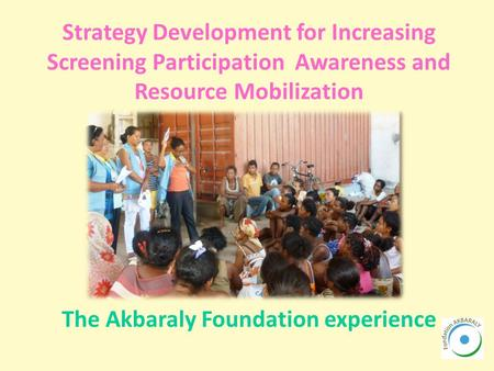 Strategy Development for Increasing Screening Participation Awareness and Resource Mobilization The Akbaraly Foundation experience.