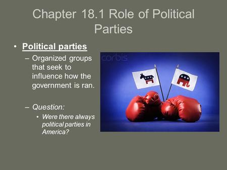 Chapter 18.1 Role of Political Parties Political parties –Organized groups that seek to influence how the government is ran. –Question: Were there always.