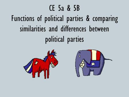 CE 5a & 5B Functions of political parties & comparing similarities and differences between political parties.