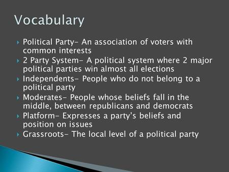 Vocabulary Political Party- An association of voters with common interests 2 Party System- A political system where 2 major political parties win almost.