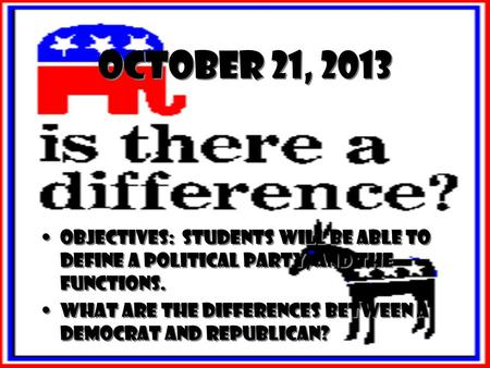 October 21, 2013 Objectives: Students will be able to define a political party, and the functions. What are the differences between a Democrat and Republican?