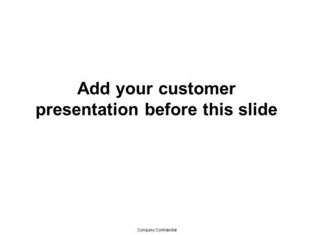 Company Confidential Add your customer presentation before this slide.