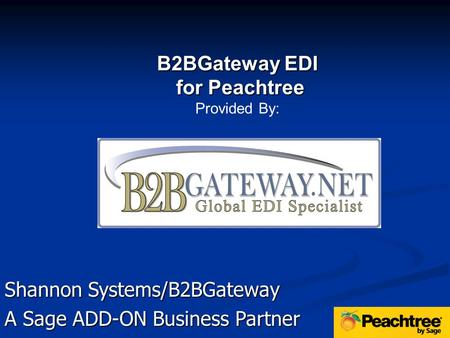 Shannon Systems/B2BGateway A Sage ADD-ON Business Partner B2BGateway EDI for Peachtree for Peachtree Provided By: