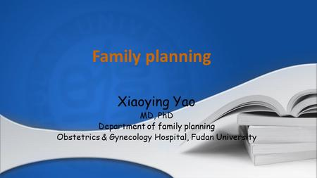 Family planning Xiaoying Yao MD, PhD Department of family planning Obstetrics & Gynecology Hospital, Fudan University.