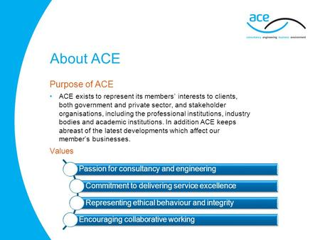 About ACE Purpose of ACE ACE exists to represent its members' interests to clients, both government and private sector, and stakeholder organisations,