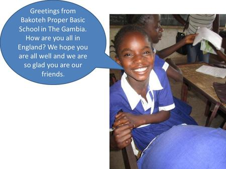 Greetings from Bakoteh Proper Basic School in The Gambia. How are you all in England? We hope you are all well and we are so glad you are our friends.