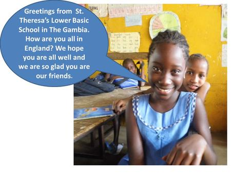 Greetings from St. Theresa's Lower Basic School in The Gambia. How are you all in England? We hope you are all well and we are so glad you are our friends.