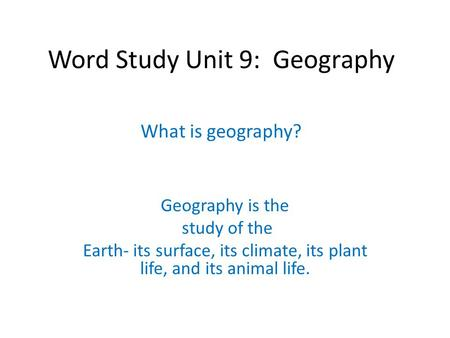 Word Study Unit 9: Geography What is geography? Geography is the study of the Earth- its surface, its climate, its plant life, and its animal life.