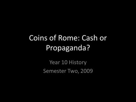 Coins of Rome: Cash or Propaganda? Year 10 History Semester Two, 2009.
