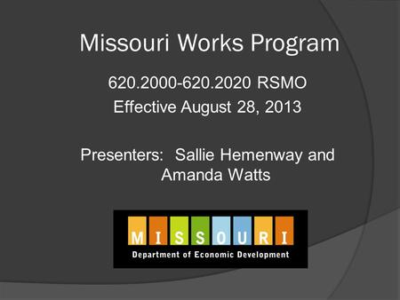 Missouri Works Program 620.2000-620.2020 RSMO Effective August 28, 2013 Presenters: Sallie Hemenway and Amanda Watts.