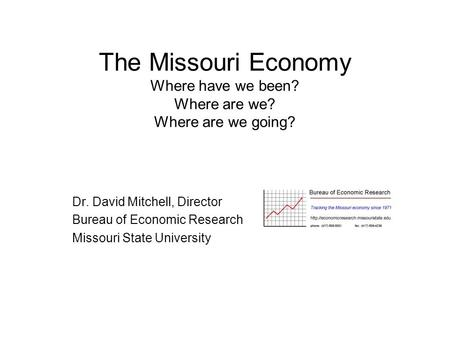 The Missouri Economy Where have we been? Where are we? Where are we going? Dr. David Mitchell, Director Bureau of Economic Research Missouri State University.